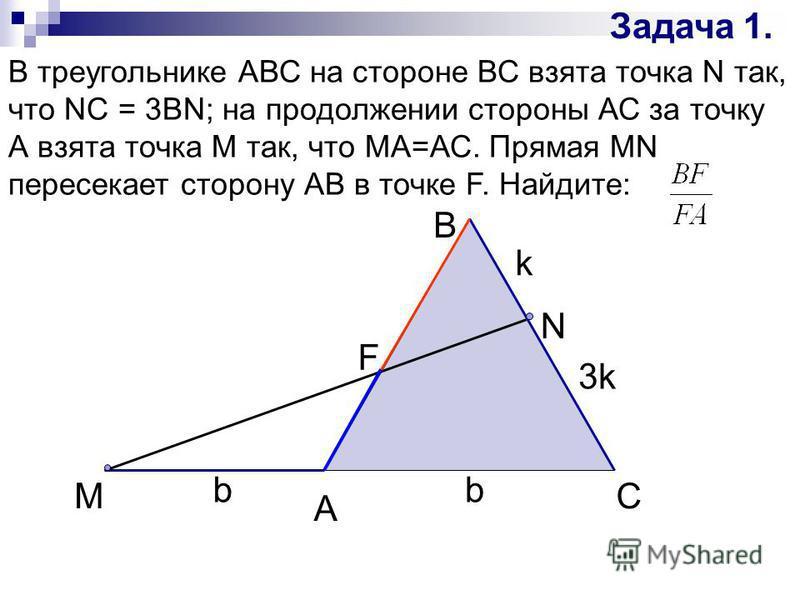 Задача 1. В треугольнике АВС на стороне ВС взята точка N так, что NC = 3BN; на продолжении стороны АС за точку А взята точка М так, что МА=АС. Прямая MN пересекает сторону АВ в точке F. Найдите: A M B N C k b 3k b F