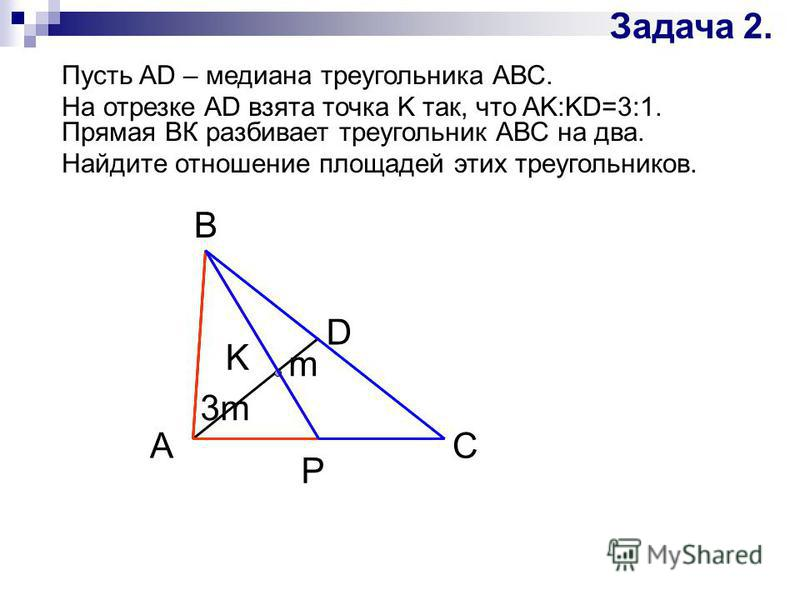 Задача 2. Пусть AD – медиана треугольника АВС. На отрезке AD взята точка K так, что AK:KD=3:1. Прямая ВК разбивает треугольник АВС на два. Найдите отношение площадей этих треугольников. А P K D C B 3m m