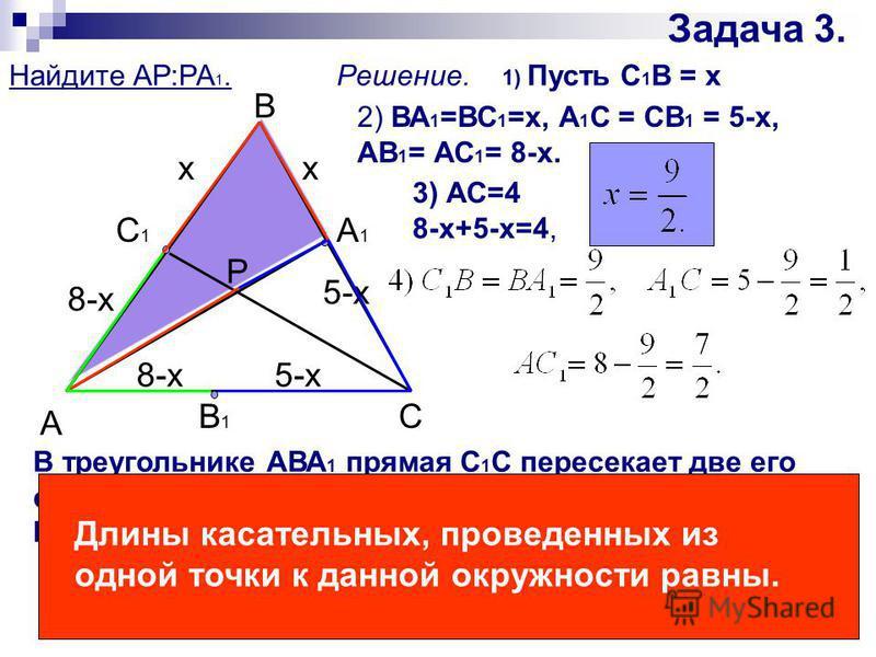 Задача 3. Найдите АР:РА 1. А С В С1С1 А1А1 В1В1 Р Решение. 1) Пусть С 1 В = x 2) ВА 1 =ВС 1 =х, А 1 С = СВ 1 = 5-х, АВ 1 = АС 1 = 8-х. 3) АС=4 8-x+5-x=4, В треугольнике АВА 1 прямая С 1 С пересекает две его стороны и продолжение третьей стороны. По т
