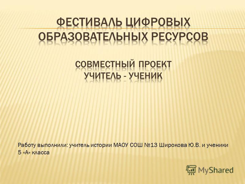 Работу выполнили: учитель истории МАОУ СОШ 13 Широкова Ю.В. и ученики 5 «А» класса