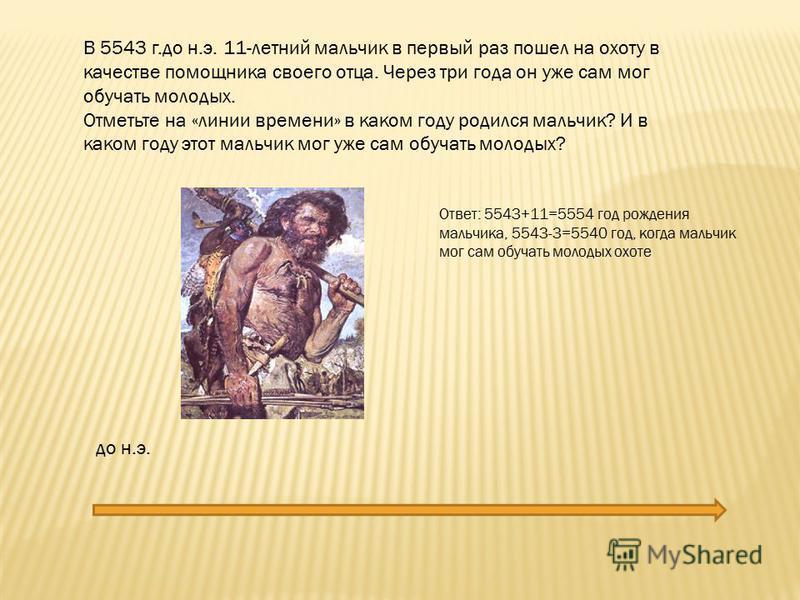 до н.э. В 5543 г.до н.э. 11-летний мальчик в первый раз пошел на охоту в качестве помощника своего отца. Через три года он уже сам мог обучать молодых. Отметьте на «линии времени» в каком году родился мальчик? И в каком году этот мальчик мог уже сам
