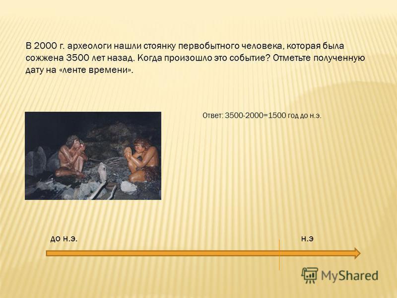 В 2000 г. археологи нашли стоянку первобытного человека, которая была сожжена 3500 лет назад. Когда произошло это событие? Отметьте полученную дату на «ленте времени». до н.э. н.э Ответ: 3500-2000=1500 год до н.э.