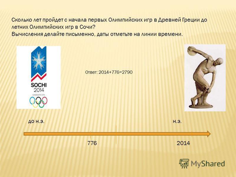 Сколько лет пройдет с начала первых Олимпийских игр в Древней Греции до летних Олимпийских игр в Сочи? Вычисления делайте письменно, даты отметьте на линии времени. до н.э. н.э. Ответ: 2014+776=2790 776 2014