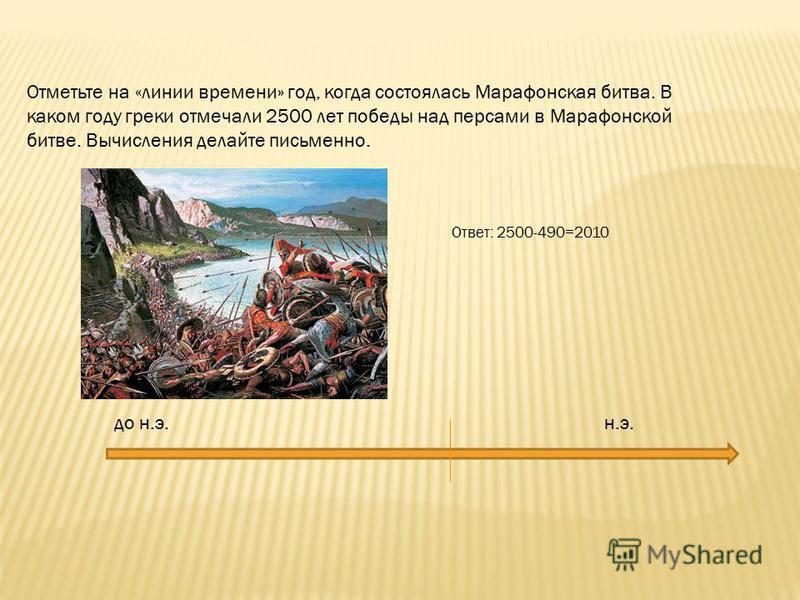 Отметьте на «линии времени» год, когда состоялась Марафонская битва. В каком году греки отмечали 2500 лет победы над персами в Марафонской битве. Вычисления делайте письменно. Ответ: 2500-490=2010 до н.э. н.э.