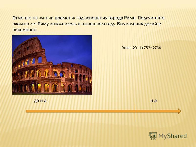 Отметьте на «линии времени» год основания города Рима. Подсчитайте, сколько лет Риму исполнилось в нынешнем году. Вычисления делайте письменно. до н.э. н.э. Ответ: 2011+753=2764