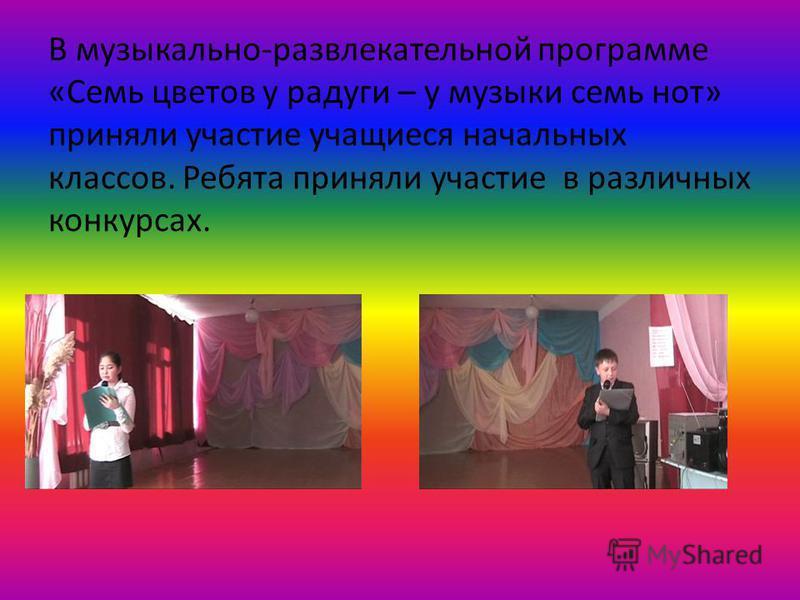 В музыкально-развлекательной программе «Семь цветов у радуги – у музыки семь нот» приняли участие учащиеся начальных классов. Ребята приняли участие в различных конкурсах.
