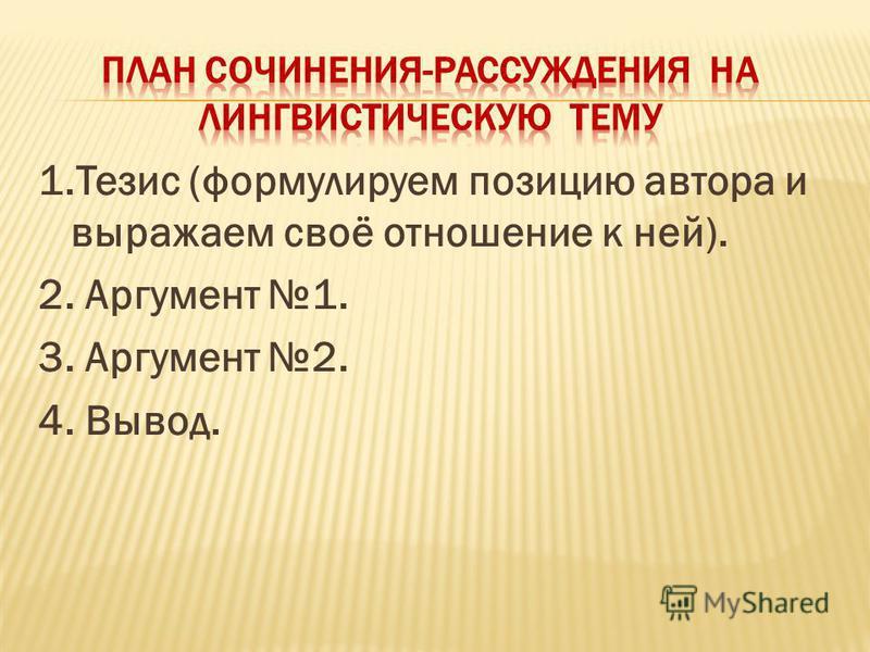 1. Тезис (формулируем позицию автора и выражаем своё отношение к ней). 2. Аргумент 1. 3. Аргумент 2. 4. Вывод.