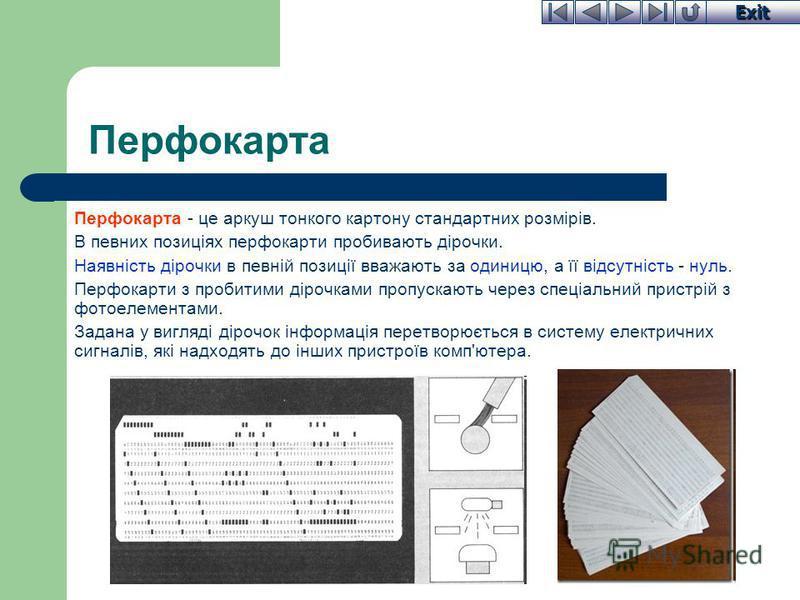 Exit Перфокарта Перфокарта - це аркуш тонкого картону стандартних розмірів. В певних позиціях перфокарти пробивають дірочки. Наявність дірочки в певній позиції вважають за одиницю, а її відсутність - нуль. Перфокарти з пробитими дірочками пропускають