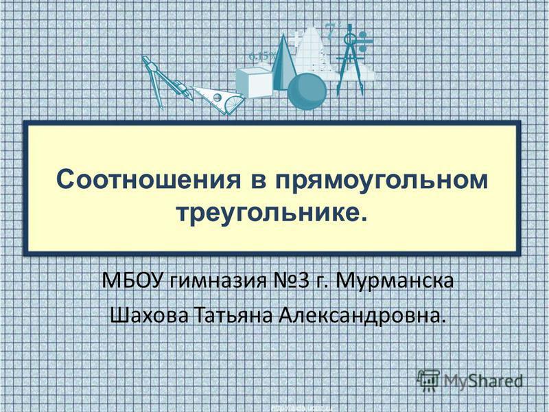 Соотношения в прямоугольном треугольнике. МБОУ гимназия 3 г. Мурманска Шахова Татьяна Александровна.