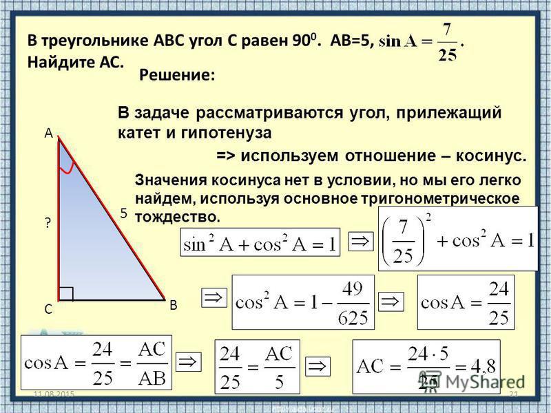 11.08.201521 В треугольнике ABC угол C равен 90 0. АВ=5, Найдите АС. В С А ? 5 Решение: В задаче рассматриваются угол, прилежащий катет и гипотенуза => используем отношение – косинус. Значения косинуса нет в условии, но мы его легко найдем, используя