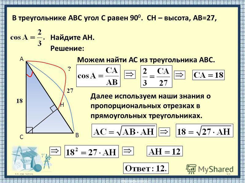 11.08.201532 В треугольнике ABC угол C равен 90 0. CH – высота, АВ=27, Найдите АH. В С А H Решение: Можем найти АС из треугольника АВС. Далее используем наши знания о пропорциональных отрезках в прямоугольных треугольниках.
