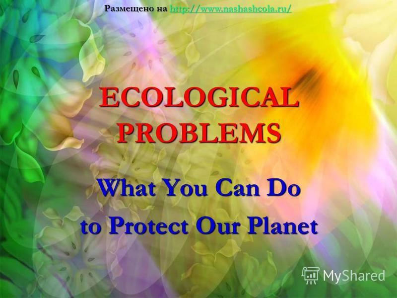 ECOLOGICAL PROBLEMS What You Can Do to Protect Our Planet Размещено на http://www.nashashcola.ru/ http://www.nashashcola.ru/