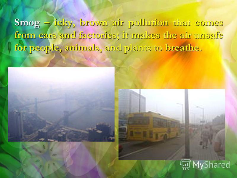 Smog – icky, brown air pollution that comes from cars and factories; it makes the air unsafe for people, animals, and plants to breathe.