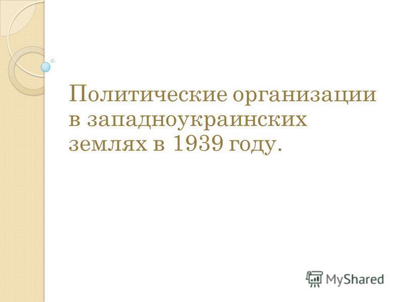 Политические организации в западноукраинских землях в 1939 году.