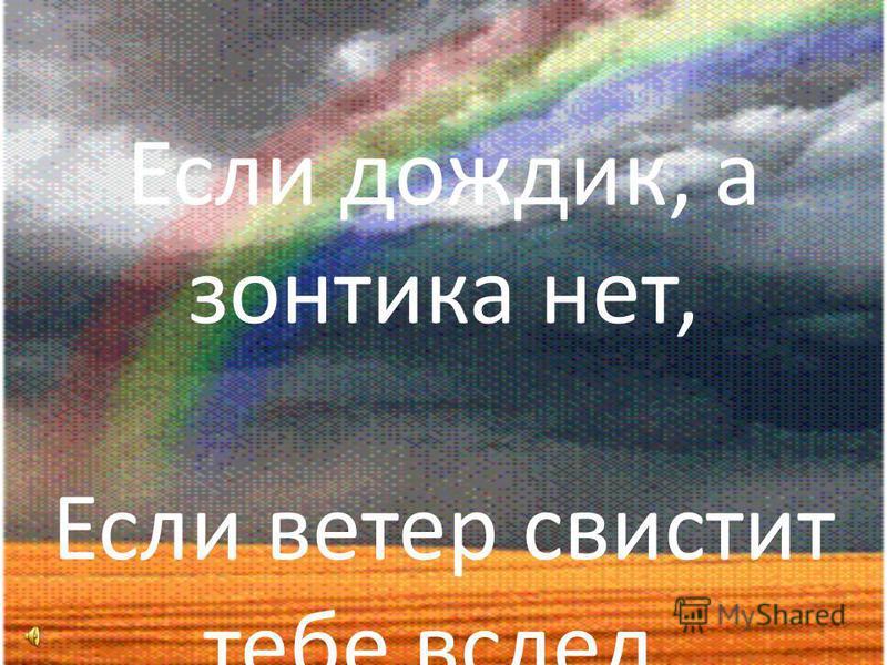 Не сдавайся! Если дождик, а зонтика нет, Если ветер свистит тебе вслед,