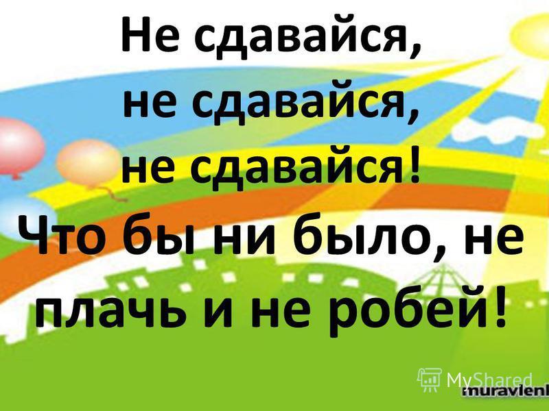 Не сдавайся, не сдавайся, не сдавайся! Что бы ни было, не плачь и не робей!
