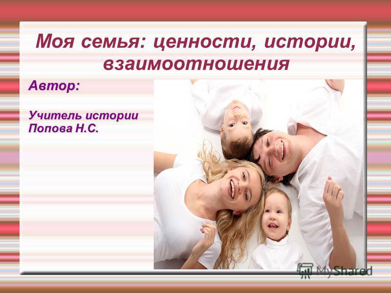 Моя семья: ценности, истории, взаимоотношения Автор: Учитель истории Попова Н.С.