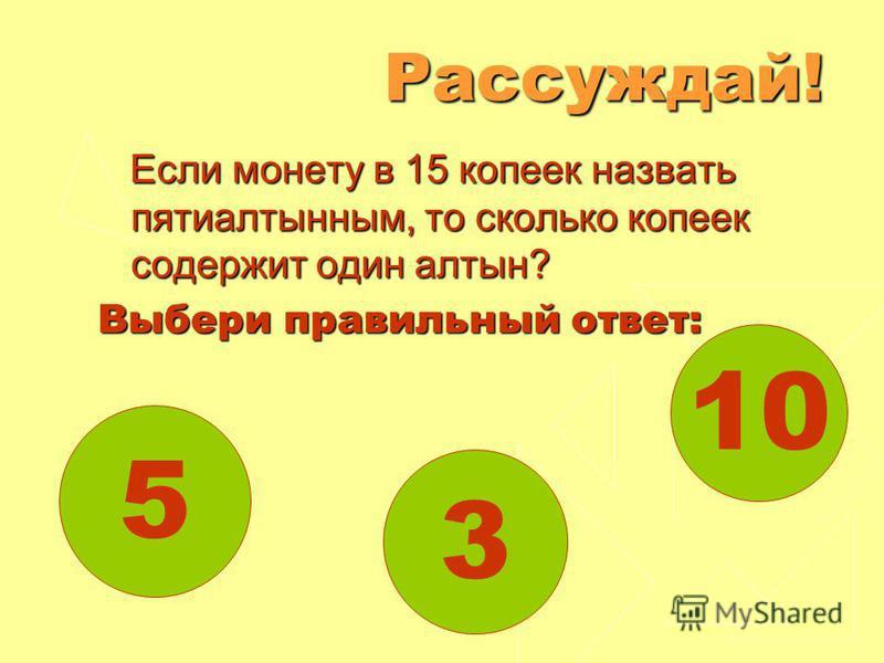 10 3 5Рассуждай! Если монету в 15 копеек назвать пятиалтынным, то сколько копеек содержит один алтын? Выбери правильный ответ: