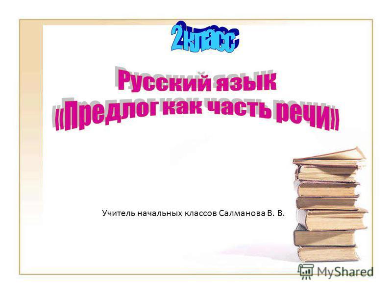 Учитель начальных классов Салманова В. В.