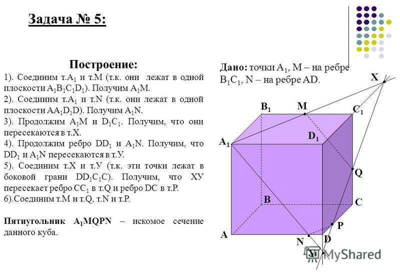 Задача 5: А А1А1 В1В1 В С1С1 С D1D1 D Построение: 1). Соединим т.А 1 и т.М (т.к. они лежат в одной плоскости А 1 В 1 С 1 D 1 ). Получим А 1 М. 2). Соединим т.А 1 и т.N (т.к. они лежат в одной плоскости АА 1 D 1 D). Получим A 1 N. 3). Продолжим А 1 М