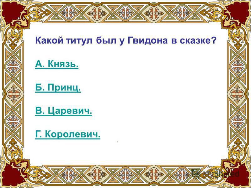 Какой титул был у Гвидона в сказке? А. Князь. Б. Принц. В. Царевич. Г. Королевич.