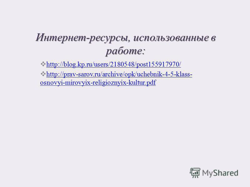Интернет-ресурсы, использованные в работе: http://blog.kp.ru/users/2180548/post155917970/ http://prav-sarov.ru/archive/opk/uchebnik-4-5-klass- osnovyi-mirovyix-religioznyix-kultur.pdf http://prav-sarov.ru/archive/opk/uchebnik-4-5-klass- osnovyi-mirov