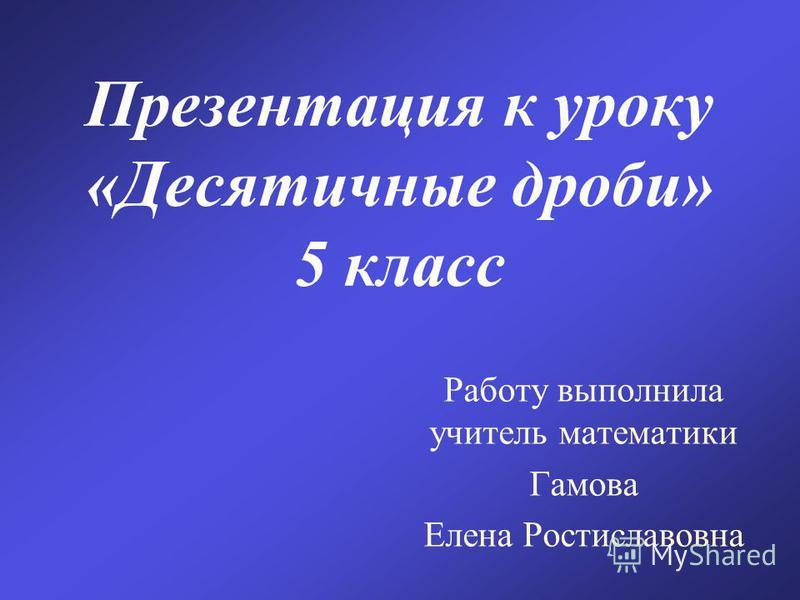Презентация к уроку «Десятичные дроби» 5 класс Работу выполнила учитель математики Гамова Елена Ростиславовна