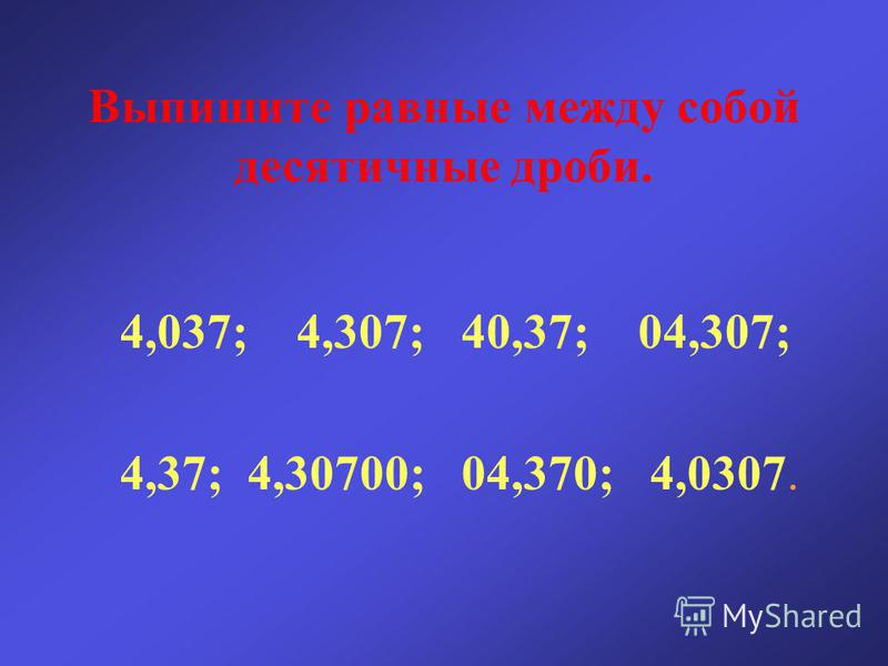 Выпишите равные между собой десятичные дроби. 4,037; 4,307; 40,37; 04,307; 4,37; 4,30700; 04,370; 4,0307.