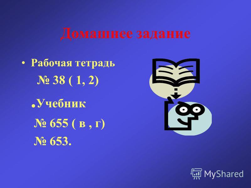 Домашнее задание Рабочая тетрадь 38 ( 1, 2). Учебник 655 ( в, г) 653.