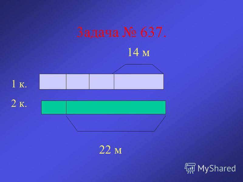 3 ззадача 637. 14 м 22 м 1 к. 2 к.