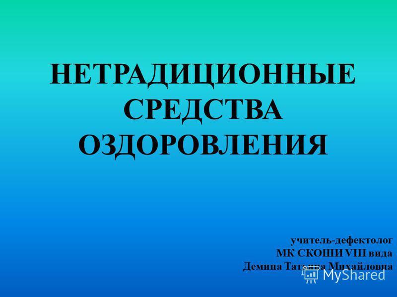 НЕТРАДИЦИОННЫЕ СРЕДСТВА ОЗДОРОВЛЕНИЯ учитель-дефектолог МК СКОШИ VIII вида Демина Татьяна Михайловна