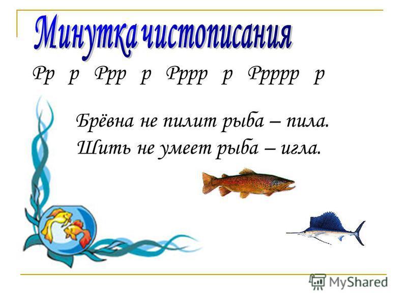 Рр р Ррр р Рррр р Ррррр р Брёвна не пилит рыба – пила. Шить не умеет рыба – игла.