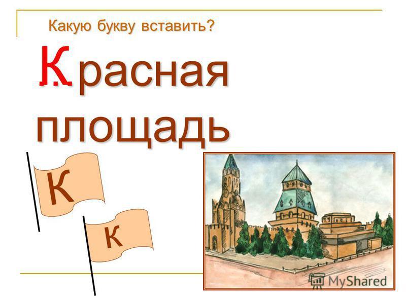 К к Какую букву вставить? … красная площадь К