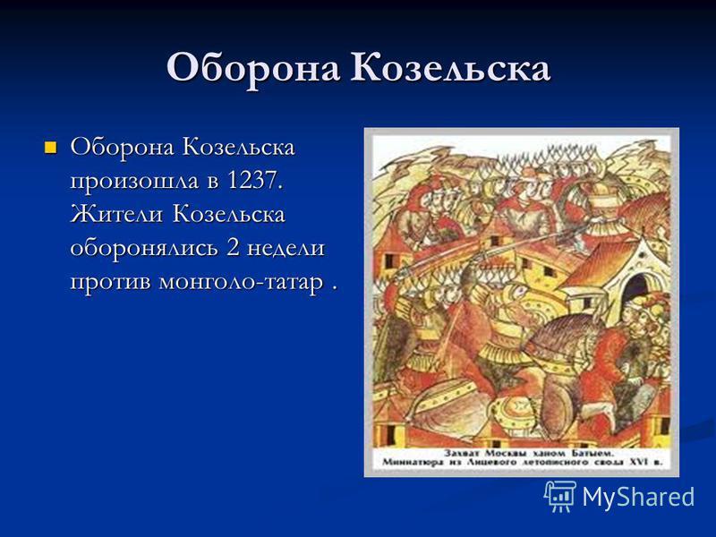 Оборона Козельска Оборона Козельска произошла в 1237. Жители Козельска оборонялись 2 недели против монголо-татар. Оборона Козельска произошла в 1237. Жители Козельска оборонялись 2 недели против монголо-татар.
