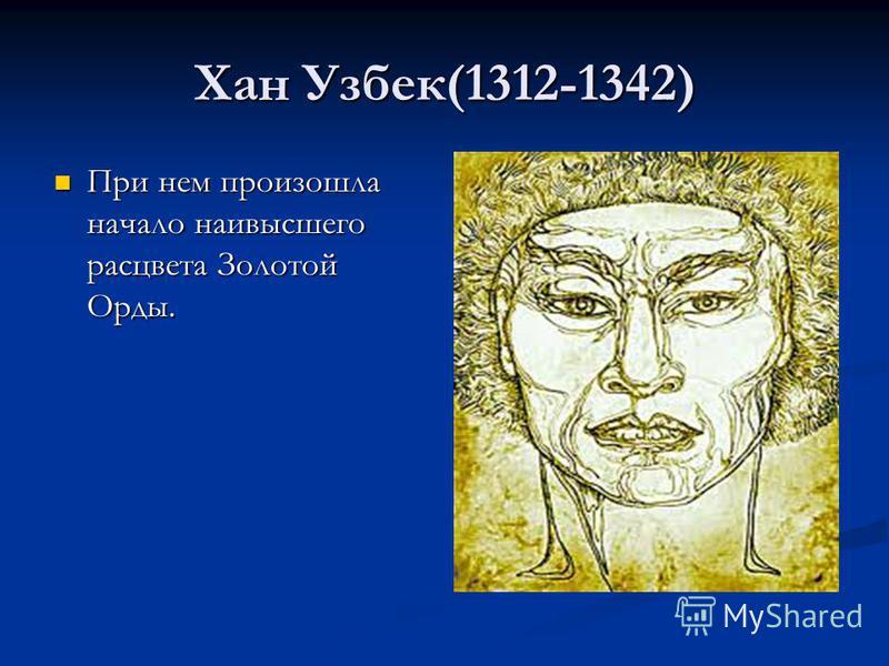 Хан Узбек(1312-1342) При нем произошла начало наивысшего расцвета Золотой Орды. При нем произошла начало наивысшего расцвета Золотой Орды.