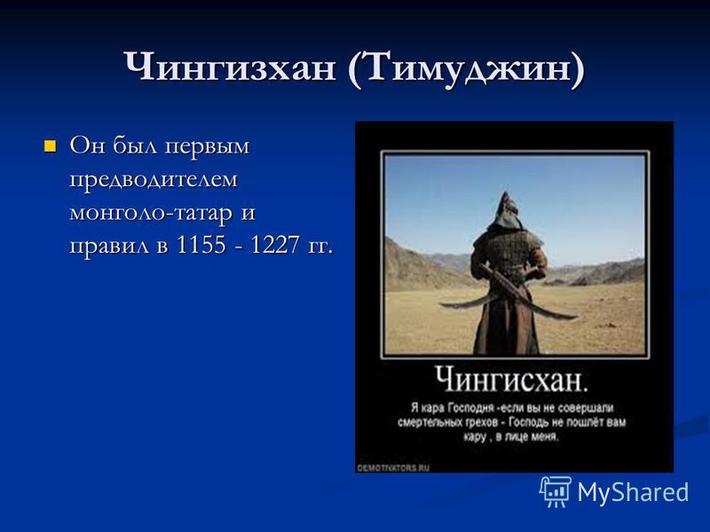 Чингизхан (Тимуджин) Он был первым предводителем монголо-татар и правил в 1155 - 1227 гг. Он был первым предводителем монголо-татар и правил в 1155 - 1227 гг.