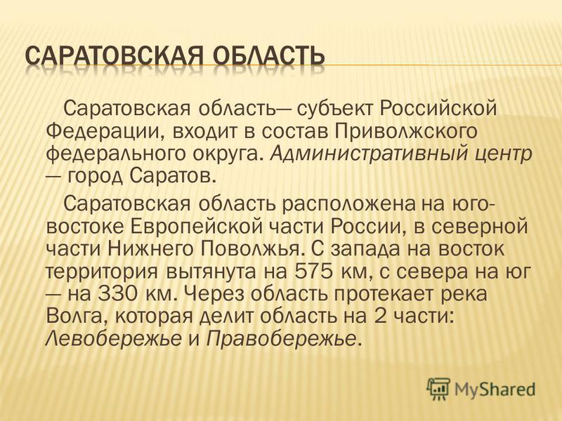 Саратовская область субъект Российской Федерации, входит в состав Приволжского федерального округа. Административный центр город Саратов. Саратовская область расположена на юго- востоке Европейской части России, в северной части Нижнего Поволжья. С з