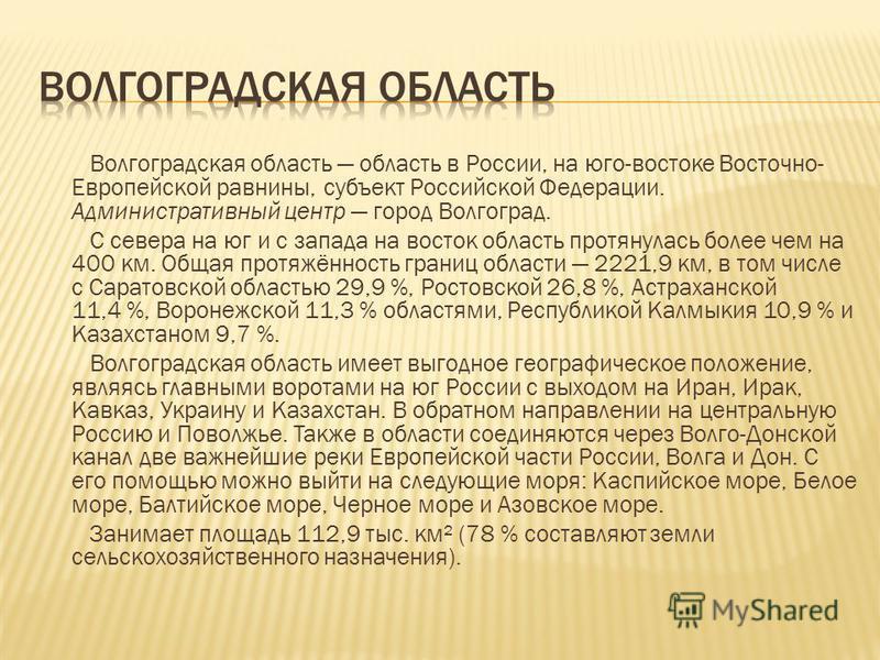 Волгоградская область область в России, на юго-востоке Восточно- Европейской равнины, субъект Российской Федерации. Административный центр город Волгоград. С севера на юг и с запада на восток область протянулась более чем на 400 км. Общая протяжённос