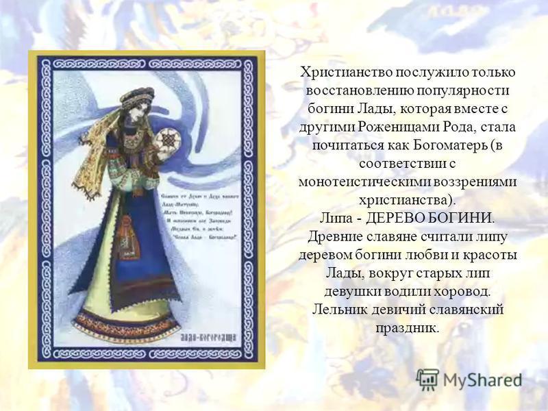 Христианство послужило только восстановлению популярности богини Лады, которая вместе с другими Роженицами Рода, стала почитаться как Богоматерь (в соответствии с монотеистическими воззрениями христианства). Липа - ДЕРЕВО БОГИНИ. Древние славяне счит