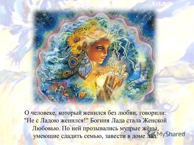 О человеке, который женился без любви, говорили: Не с Ладою женился! Богиня Лада стала Женской Любовью. По ней прозывались мудрые жёны, умеющие сладить семью, завести в доме лад.
