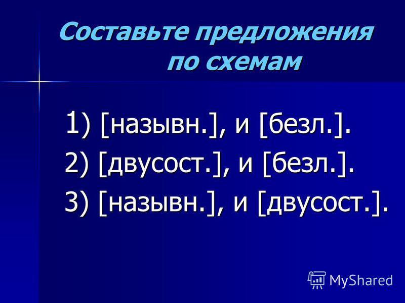 Составьте предложения по схемам 1 ) [назывн.], и [безл.]. 2) [двусост.], и [безл.]. 3) [назывн.], и [двусост.].