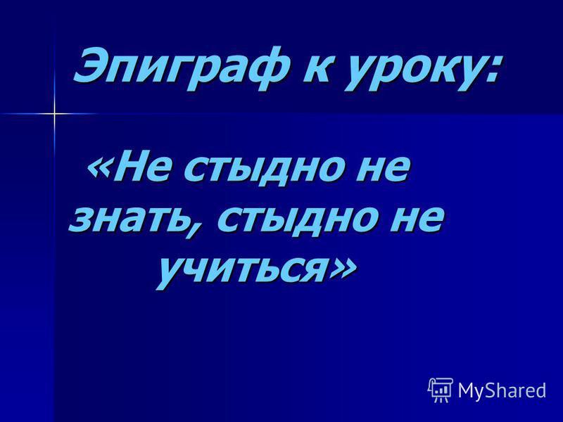 Эпиграф к уроку: «Не стыдно не знать, стыдно не учиться»