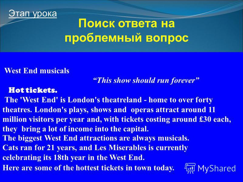 16 Этап урока Поиск ответа на проблемный вопрос West End musicals This show should run forever Hot tickets. The 'West End' is London's theatreland - home to over forty theatres. London's plays, shows and operas attract around 11 million visitors per