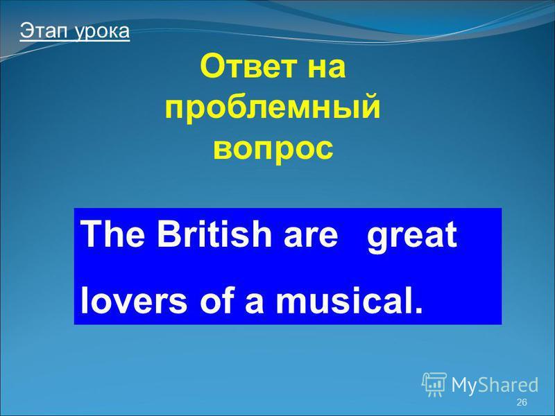 26 Этап урока Ответ на проблемный вопрос The British are lovers of a musical. great