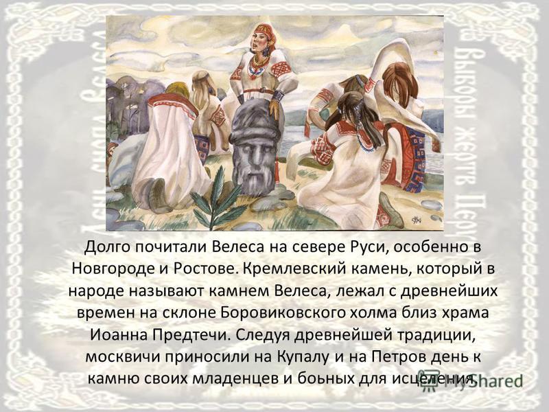 Долго почитали Велеса на севере Руси, особенно в Новгороде и Ростове. Кремлевский камень, который в народе называют камнем Велеса, лежал с древнейших времен на склоне Боровиковского холма близ храма Иоанна Предтечи. Следуя древнейшей традиции, москви