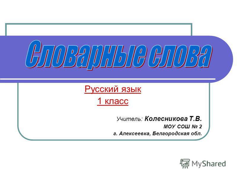 Русский язык 1 класс Учитель: Колесникова Т.В. МОУ СОШ 2 г. Алексеевка, Белгооодская обл.
