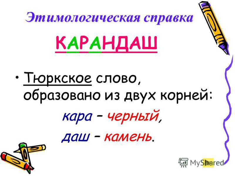 КАРАНДАШ Тюркское слово, образовано из двух корней: кара – черный, даш – камень. Этимологическая справка