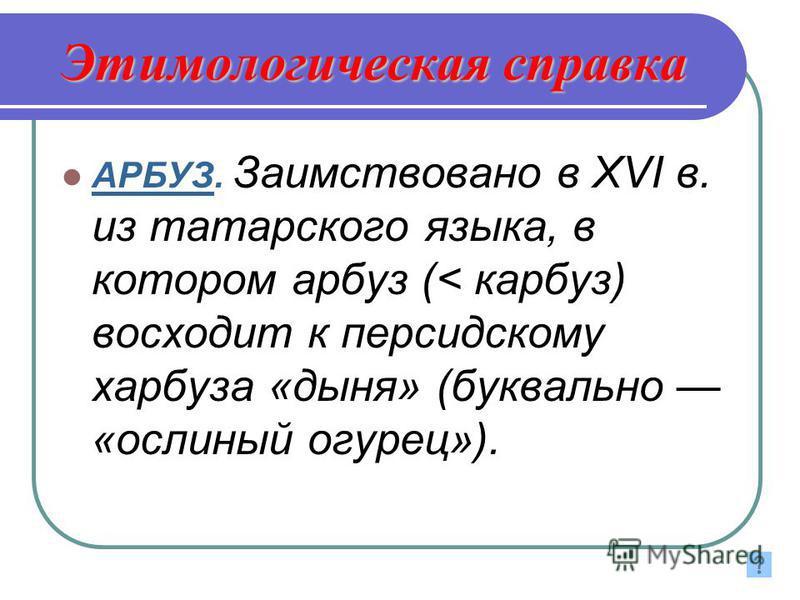 Этимологическая справка АРБУЗ. Заимствовано в XVI в. из татарского языка, в котооом арбуз (< карбуз) восходит к персидскому харбуза «дыня» (буквально «ослиный огурец»).