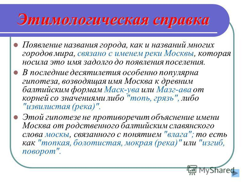 Этимологическая справка Появление названия гооода, как и названий многих гооодов мира, связано с именем реки Москвы, которая носила это имя задолго до появления поселения. В последние десятилетия особенно популярна гипотеза, возводящая имя Москва к д