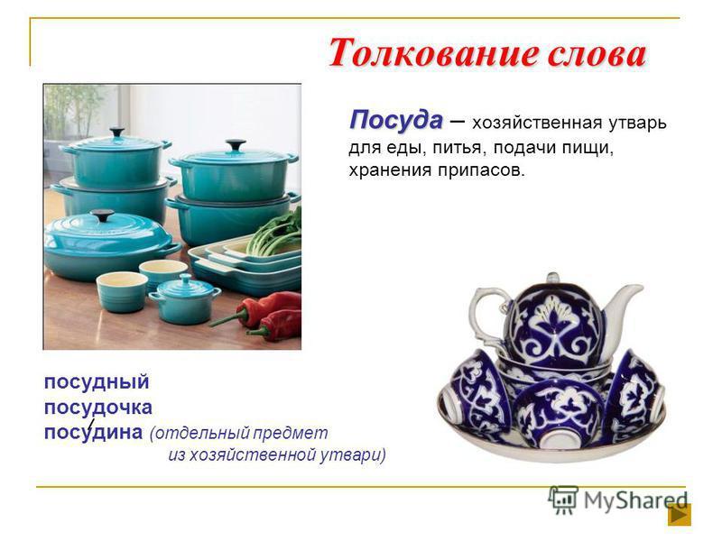 Толкование слова Посуда Посуда – хозяйственная утварь для еды, питья, подачи пищи, хранения припасов. посудный посудочка посудина (отдельный предмет из хозяйственной утвари)